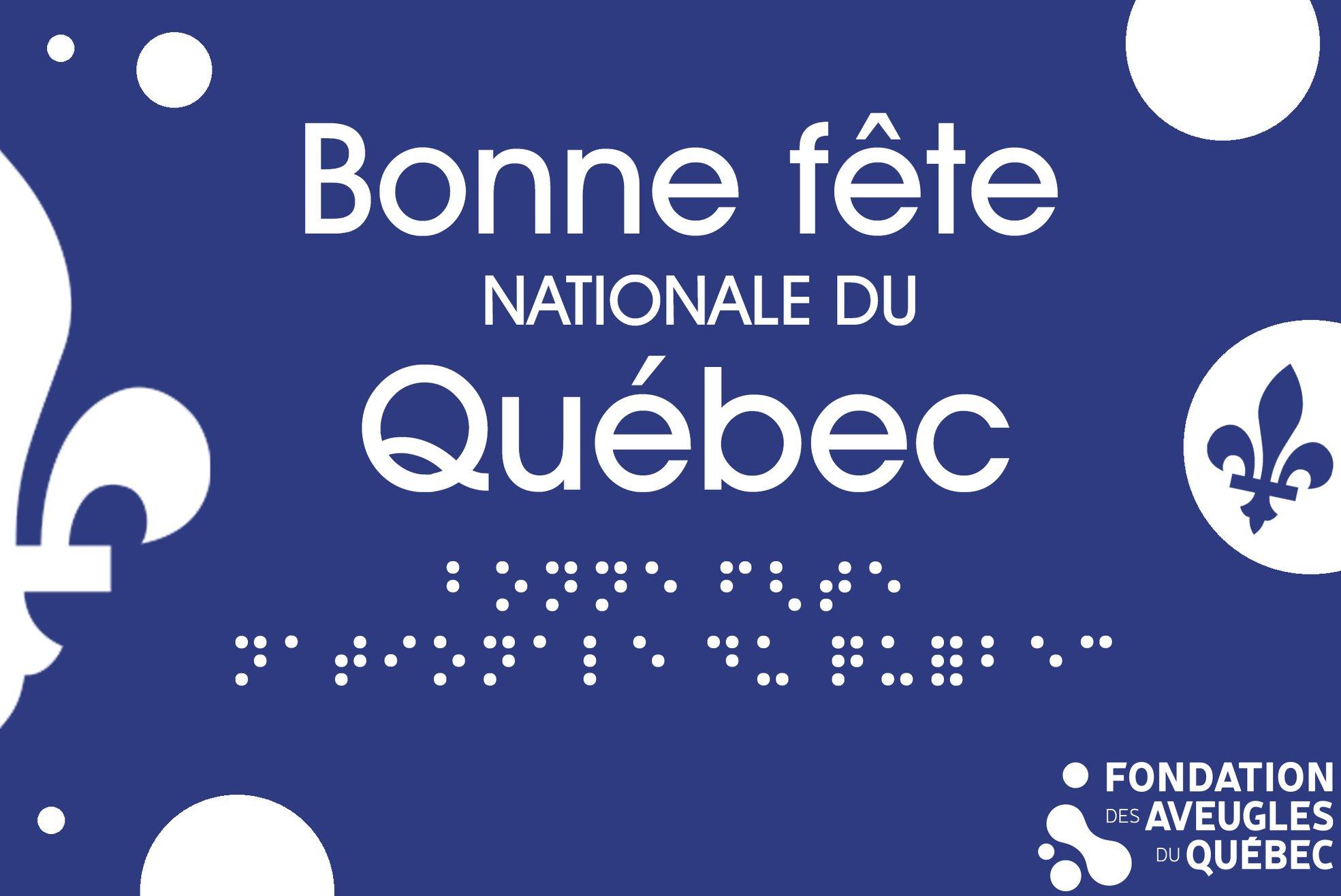 Le texte « Bonne fête nationale du Québec » en blanc est inscrit sur un fond bleu en lettres moulées et en braille. Des cercles blancs ainsi que des fleurs de lys décorent l'image. Dans le coin inférieur droit, le logo de la FAQ ainsi que le texte « Fondation des Aveugles du Québec » est inscrit en blanc.